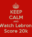 KEEP CALM AND Watch Lebron  Score 20k - Personalised Poster large