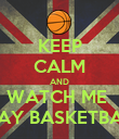 KEEP CALM AND WATCH ME  PLAY BASKETBALL - Personalised Poster large