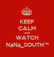 KEEP CALM AND WATCH NaNa_SOUTH™ - Personalised Poster large