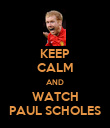 KEEP CALM AND WATCH PAUL SCHOLES - Personalised Poster large