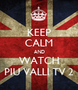 KEEP CALM AND WATCH PIU VALLI TV 2 - Personalised Poster large