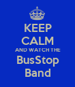 KEEP CALM AND WATCH THE BusStop Band - Personalised Poster large