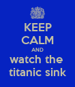 KEEP CALM AND watch the  titanic sink - Personalised Poster large