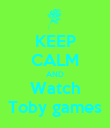 KEEP CALM AND Watch Toby games - Personalised Poster large
