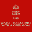 KEEP CALM AND WATCH TORESS MISS WITH A OPEN GOAL - Personalised Poster large