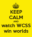 KEEP CALM AND watch WCSS win worlds - Personalised Poster large