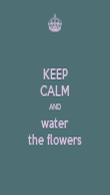 KEEP CALM AND water the flowers - Personalised Poster large