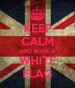 KEEP CALM AND WAVE A WHITE FLAG - Personalised Poster large