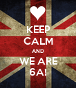 KEEP CALM AND WE ARE 6A! - Personalised Poster large