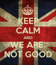 KEEP CALM AND WE ARE  NOT GOOD - Personalised Poster large