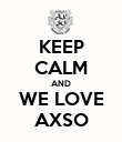 KEEP CALM AND WE LOVE AXSO - Personalised Poster large