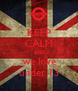 KEEP CALM AND we love under 13 - Personalised Poster large
