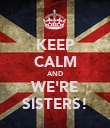 KEEP CALM AND WE'RE SISTERS! - Personalised Poster large