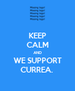 KEEP CALM AND WE SUPPORT CURREA.  - Personalised Poster large