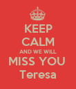 KEEP CALM AND WE WILL MISS YOU  Teresa - Personalised Poster large