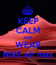 KEEP CALM AND WEAR NIKE air max - Personalised Poster large