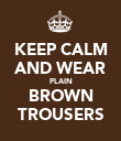 KEEP CALM AND WEAR PLAIN BROWN TROUSERS - Personalised Poster large
