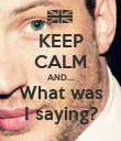 KEEP CALM AND... What was I saying? - Personalised Poster large