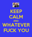 KEEP CALM AND WHATEVER FUCK YOU - Personalised Poster large
