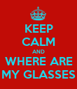 KEEP CALM AND WHERE ARE MY GLASSES - Personalised Poster large