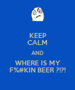 KEEP CALM AND WHERE IS MY F%#KIN BEER ?!?! - Personalised Poster large