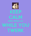 KEEP CALM AND WHISTLE WHILE YOU TWERK - Personalised Poster large
