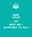KEEP CALM AND WHO AM I   SUPPOSED TO KILL? - Personalised Poster large