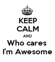 KEEP CALM AND Who cares  I'm Awesome - Personalised Poster large