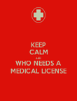 KEEP CALM AND  WHO NEEDS A MEDICAL LICENSE - Personalised Poster large