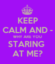 KEEP  CALM AND -  WHY ARE YOU STARING  AT ME? - Personalised Poster large
