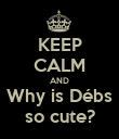 KEEP CALM AND Why is Débs so cute? - Personalised Poster large