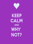 KEEP CALM AND WHY  NOT? - Personalised Poster large