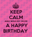 KEEP CALM AND WISH MY MOM  A HAPPY BIRTHDAY  - Personalised Poster large