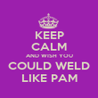KEEP CALM AND WISH YOU COULD WELD LIKE PAM - Personalised Poster large