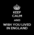 KEEP CALM AND WISH YOU LIVED IN ENGLAND - Personalised Poster large