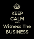 KEEP CALM AND Witness The BUSINESS - Personalised Poster small