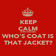 KEEP CALM AND wonder WHO'S COAT IS THAT JACKET? - Personalised Poster large
