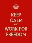 KEEP CALM AND WORK FOR FREEDOM - Personalised Poster large