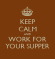 KEEP CALM AND WORK FOR YOUR SUPPER - Personalised Poster large