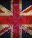KEEP CALM AND WORK. YOUR SHIT - Personalised Poster large