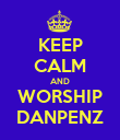 KEEP CALM AND WORSHIP DANPENZ - Personalised Poster large