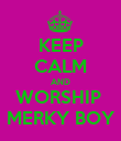 KEEP CALM AND WORSHIP  MERKY BOY - Personalised Poster large