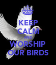 KEEP CALM AND WORSHIP OUR BIRDS - Personalised Poster large