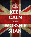 KEEP CALM AND WORSHIP SHAN  - Personalised Poster large