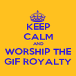 KEEP CALM AND WORSHIP THE GIF ROYALTY - Personalised Poster large