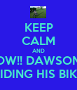 KEEP CALM AND WOW!! DAWSON IS RIDING HIS BIKE - Personalised Poster large