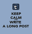 KEEP CALM AND WRITE  A LONG POST - Personalised Poster large