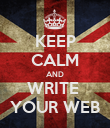 KEEP CALM AND WRITE  YOUR WEB - Personalised Poster small