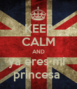 KEEP CALM AND ya eres mi  princesa  - Personalised Poster large