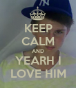 KEEP CALM AND YEARH I LOVE HIM - Personalised Poster large